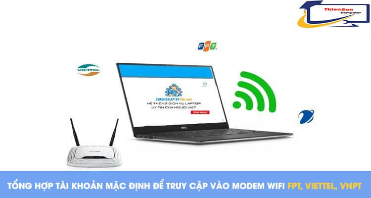 Tổng hợp tài khoản mặc định để truy cập vào modem wifi nhà mạng FPT, Viettel, VNPT