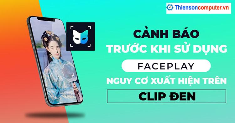 Cảnh báo trước khi sử dụng FacePlay gaay hieuer nhaamf