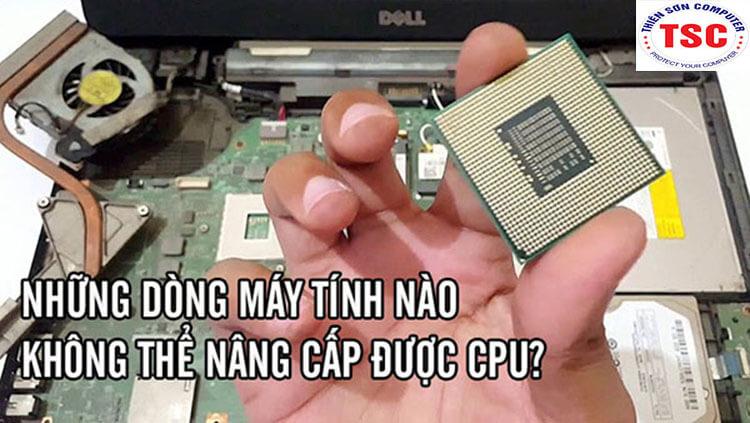 Những dòng laptop nào không thể nâng cấp chíp CPU
